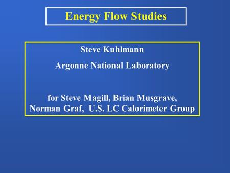 Energy Flow Studies Steve Kuhlmann Argonne National Laboratory for Steve Magill, Brian Musgrave, Norman Graf, U.S. LC Calorimeter Group.
