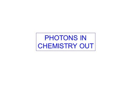 PHOTONS IN CHEMISTRY OUT. PHOTONS IN CHEMISTRY OUT WHY BOTHER?