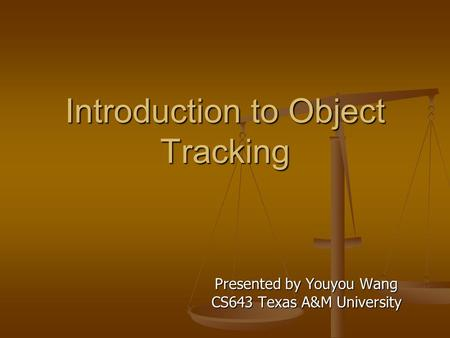 Introduction to Object Tracking Presented by Youyou Wang CS643 Texas A&M University.