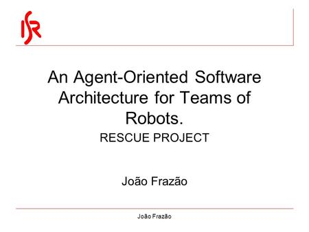 João Frazão An Agent-Oriented Software Architecture for Teams of Robots. RESCUE PROJECT João Frazão.