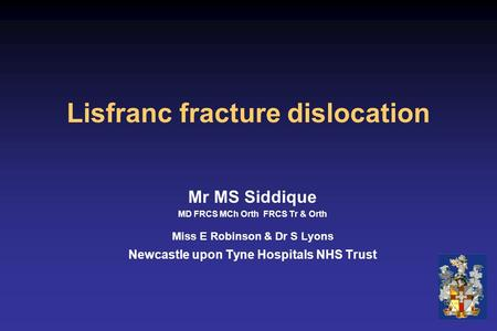 Lisfranc fracture dislocation Mr MS Siddique MD FRCS MCh Orth FRCS Tr & Orth Miss E Robinson & Dr S Lyons Newcastle upon Tyne Hospitals NHS Trust.