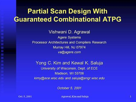 Oct. 5, 2001Agrawal, Kim and Saluja1 Partial Scan Design With Guaranteed Combinational ATPG Vishwani D. Agrawal Agere Systems Processor Architectures and.