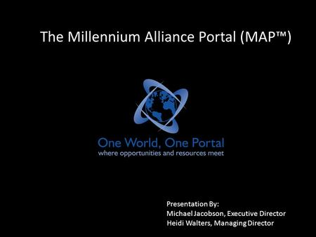 The Millennium Alliance Portal (MAP™) Presentation By: Michael Jacobson, Executive Director Heidi Walters, Managing Director.
