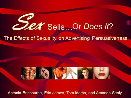 Sex Sells… The Effects of Sexuality on Advertising Persuasiveness Antonia Brisbourne, Erin James, Tom Idema, and Amanda Sealy Sex Or Does It?