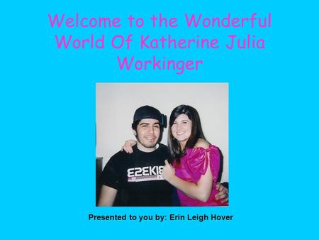 Welcome to the Wonderful World Of Katherine Julia Workinger Presented to you by: Erin Leigh Hover.