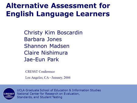 1/16 CRESST/UCLA Alternative Assessment for English Language Learners Christy Kim Boscardin Barbara Jones Shannon Madsen Claire Nishimura Jae-Eun Park.