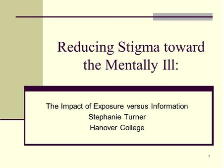 1 Reducing Stigma toward the Mentally Ill: The Impact of Exposure versus Information Stephanie Turner Hanover College.