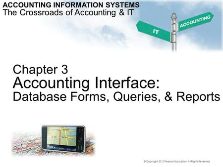 Chapter 3 Accounting Interface: Database Forms, Queries, & Reports ACCOUNTING INFORMATION SYSTEMS The Crossroads of Accounting & IT © Copyright 2012 Pearson.