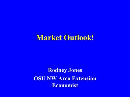 Market Outlook! Rodney Jones OSU NW Area Extension Economist.
