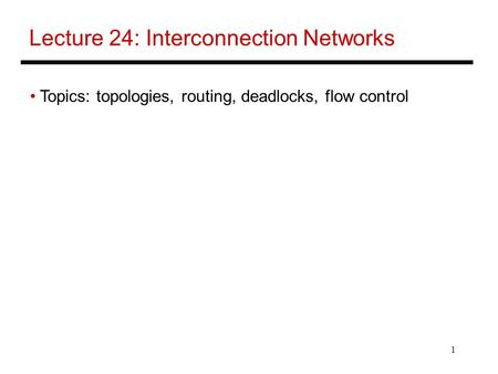1 Lecture 24: Interconnection Networks Topics: topologies, routing, deadlocks, flow control.