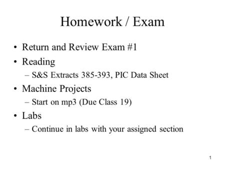 1 Homework / Exam Return and Review Exam #1 Reading –S&S Extracts 385-393, PIC Data Sheet Machine Projects –Start on mp3 (Due Class 19) Labs –Continue.