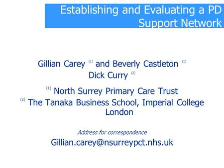 Establishing and Evaluating a PD Support Network Gillian Carey (1) and Beverly Castleton (1) Dick Curry (2) (1) North Surrey Primary Care Trust (2) The.