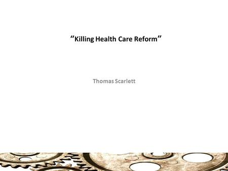 """Killing Health Care Reform"" Thomas Scarlett. Clinton Health Care Plan Why did it fail? The conventional wisdom is that it was defeated by a coalition."