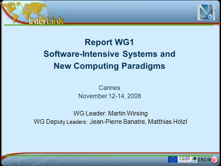 Report WG1 Software-Intensive Systems and New Computing Paradigms Cannes November 12-14, 2008 WG Leader: Martin Wirsing WG Depu ty Leaders: Jean-Pierre.