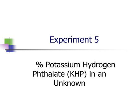 Experiment 5 % Potassium Hydrogen Phthalate (KHP) in an Unknown.