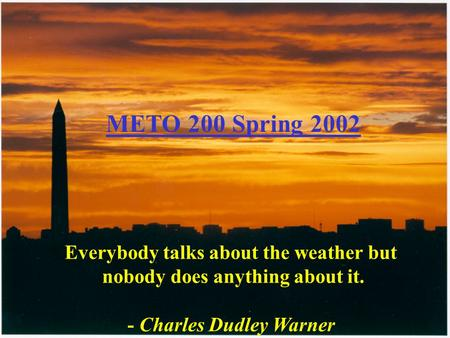 Everybody talks about the weather but nobody does anything about it. - Charles Dudley Warner METO 200 Spring 2002.