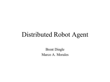 Distributed Robot Agent Brent Dingle Marco A. Morales.