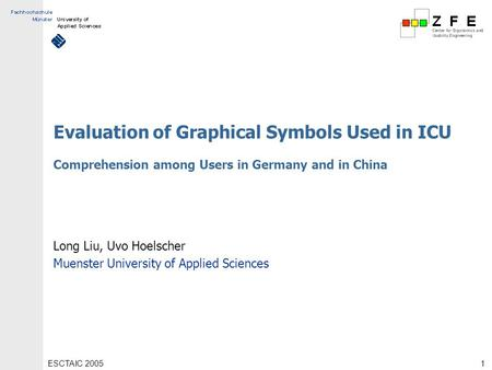 ESCTAIC 20051 Evaluation of Graphical Symbols Used in ICU Comprehension among Users in Germany and in China Long Liu, Uvo Hoelscher Muenster University.