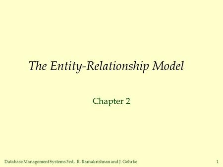 Database Management Systems 3ed, R. Ramakrishnan and J. Gehrke1 The Entity-Relationship Model Chapter 2.