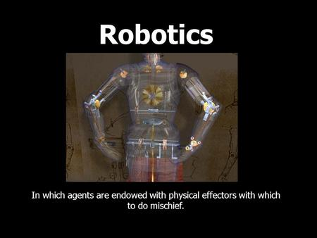Robotics In which agents are endowed with physical effectors with which to do mischief.