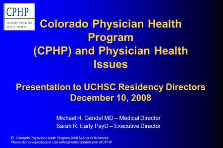 Colorado Physician Health Program (CPHP) and Physician Health Issues Presentation to UCHSC Residency Directors December 10, 2008 Michael H. Gendel MD –