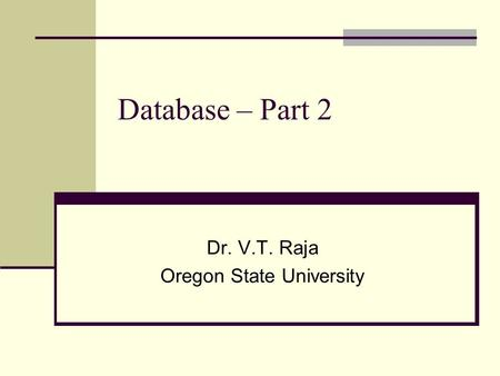 Database – Part 2 Dr. V.T. Raja Oregon State University.