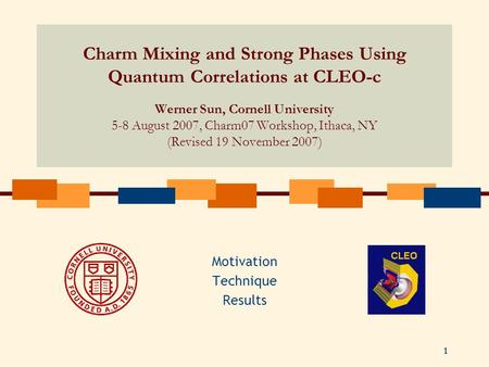 1 Charm Mixing and Strong Phases Using Quantum Correlations at CLEO-c Werner Sun, Cornell University 5-8 August 2007, Charm07 Workshop, Ithaca, NY (Revised.