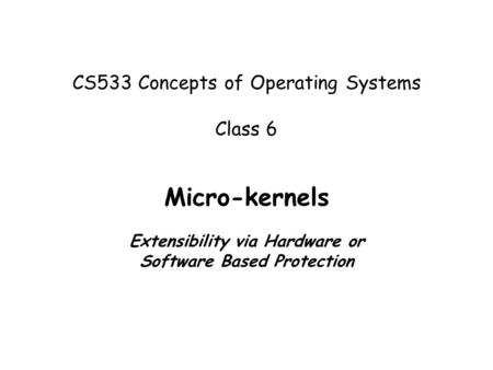 CS533 Concepts of Operating Systems Class 6 Micro-kernels Extensibility via Hardware or Software Based Protection.