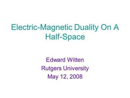 Electric-Magnetic Duality On A Half-Space Edward Witten Rutgers University May 12, 2008.