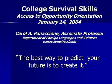 College Survival Skills Access to Opportunity Orientation January 14, 2004 Carol A. Panaccione, Associate Professor Department of Foreign Languages and.