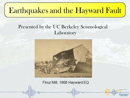 Earthquakes and the Hayward Fault Presented by the UC Berkeley Seismological Laboratory Flour Mill, 1868 Hayward EQ Courtesy of NISEE, EERC, UC Berkeley.