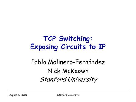 Stanford University August 22, 2001 TCP Switching: Exposing Circuits to IP Pablo Molinero-Fernández Nick McKeown Stanford University.