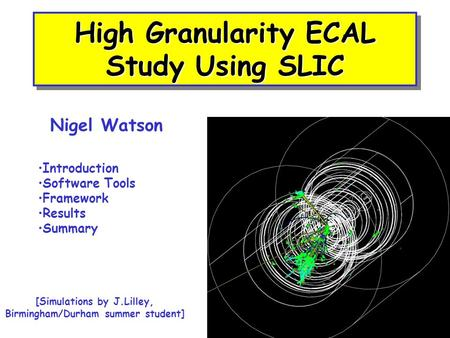 High Granularity ECAL Study Using SLIC Nigel Watson Introduction Software Tools Framework Results Summary [Simulations by J.Lilley, Birmingham/Durham summer.