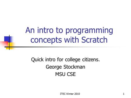 ITEC Winter 20101 An intro to programming concepts with Scratch Quick intro for college citizens. George Stockman MSU CSE.