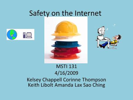 Safety on the Internet MSTI 131 4/16/2009 Kelsey Chappell Corinne Thompson Keith Libolt Amanda Lax Sao Ching.
