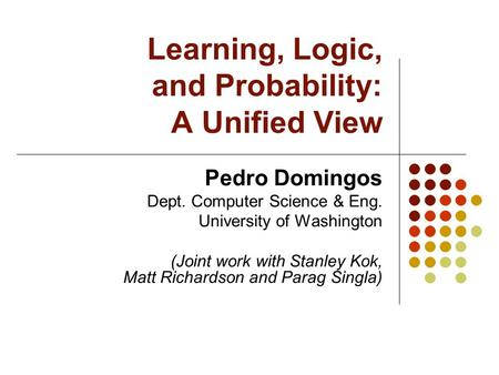Learning, Logic, and Probability: A Unified View Pedro Domingos Dept. Computer Science & Eng. University of Washington (Joint work with Stanley Kok, Matt.
