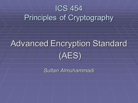 ICS 454 Principles of Cryptography Advanced Encryption Standard (AES) (AES) Sultan Almuhammadi.