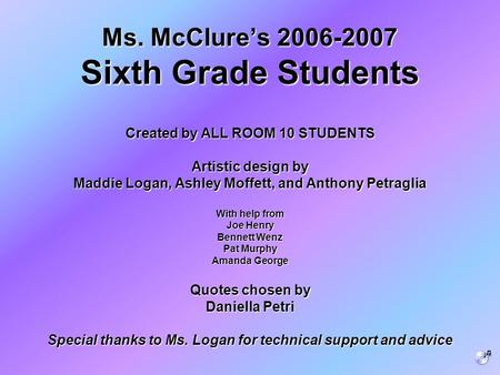 <strong>Ms</strong>. McClure's 2006-<strong>2007</strong> Sixth Grade Students Created by ALL ROOM 10 STUDENTS Artistic design by Maddie Logan, Ashley Moffett, and Anthony Petraglia With.