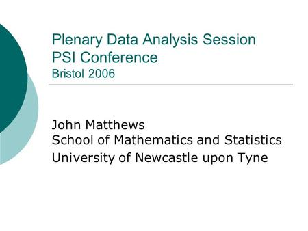 Plenary Data Analysis Session PSI Conference Bristol 2006 John Matthews School of Mathematics and Statistics University of Newcastle upon Tyne.