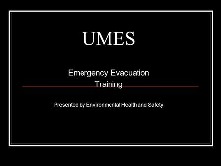 UMES Emergency Evacuation Training Presented by Environmental Health and Safety.
