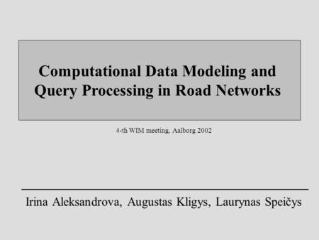 Computational Data Modeling and Query Processing in Road Networks Irina Aleksandrova, Augustas Kligys, Laurynas Speičys 4-th WIM meeting, Aalborg 2002.