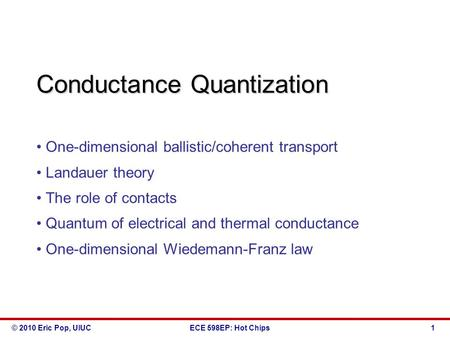 © 2010 Eric Pop, UIUCECE 598EP: Hot Chips Conductance Quantization One-dimensional ballistic/coherent transport Landauer theory The role of contacts Quantum.