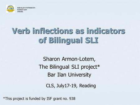 Verb inflections as indicators of Bilingual SLI Sharon Armon-Lotem, The Bilingual SLI project* Bar Ilan University *This project is funded by ISF grant.