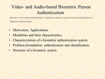 Video- and Audio-based Biometric Person Authentication Motivation: Applications. Modalities and their characteristics. Characterization of a biometric.