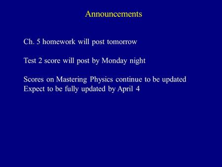 Announcements Ch. 5 homework will post tomorrow Test 2 score will post by Monday night Scores on Mastering Physics continue to be updated Expect to be.