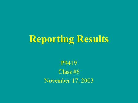 Reporting Results P9419 Class #6 November 17, 2003.