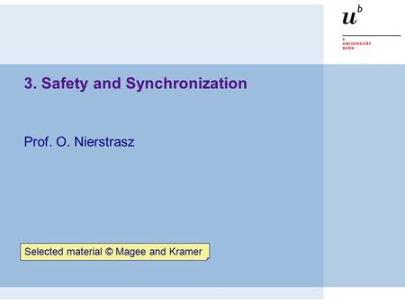 3. Safety and Synchronization Prof. O. Nierstrasz Selected material © Magee and Kramer.