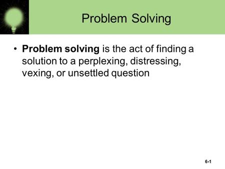 6-1 Problem Solving Problem solving is the act of finding a solution to a perplexing, distressing, vexing, or unsettled question.