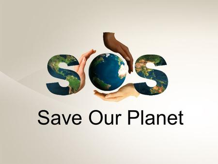 "Save Our Planet. ""If there is no action before 2012, it is too late. What we do now in the next 2-3 years will determine our future. This is the defining."