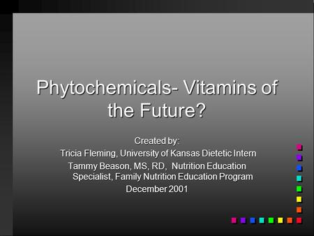 Phytochemicals- Vitamins of the Future? Created by: Tricia Fleming, University of Kansas Dietetic Intern Tricia Fleming, University of Kansas Dietetic.